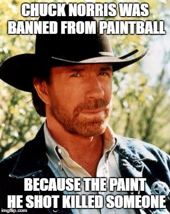 Chuck Norris Meme | CHUCK NORRIS WAS BANNED FROM PAINTBALL BECAUSE THE PAINT HE SHOT KILLED SOMEONE | image tagged in memes,chuck norris | made w/ Imgflip meme maker