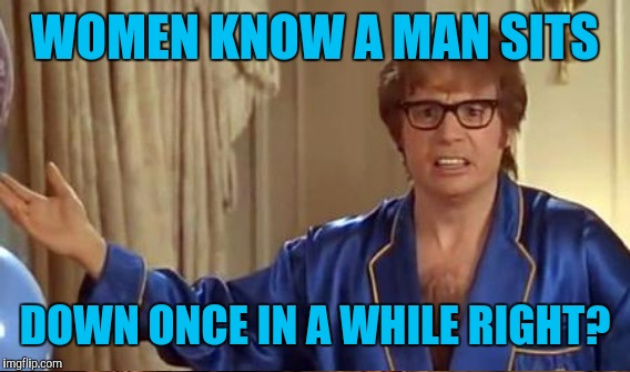 WOMEN KNOW A MAN SITS DOWN ONCE IN A WHILE RIGHT? | made w/ Imgflip meme maker