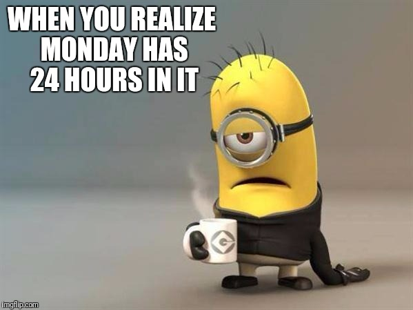 Minion meme | WHEN YOU REALIZE MONDAY HAS 24 HOURS IN IT | image tagged in minion coffee,meme,mondays | made w/ Imgflip meme maker