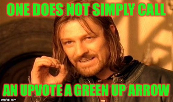 One Does Not Simply Meme | ONE DOES NOT SIMPLY CALL AN UPVOTE A GREEN UP ARROW | image tagged in memes,one does not simply | made w/ Imgflip meme maker