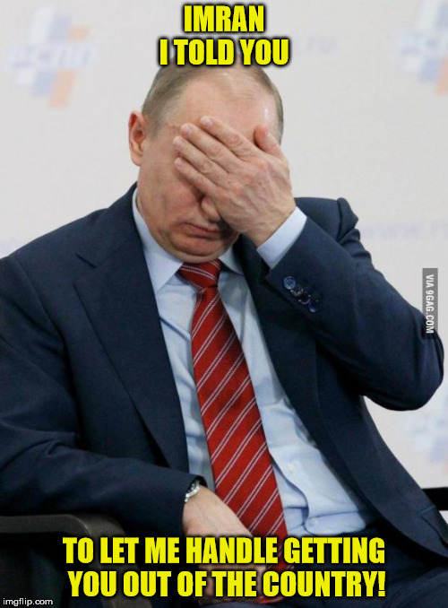 Putin Facepalm | IMRAN  I TOLD YOU TO LET ME HANDLE GETTING YOU OUT OF THE COUNTRY! | image tagged in putin facepalm | made w/ Imgflip meme maker