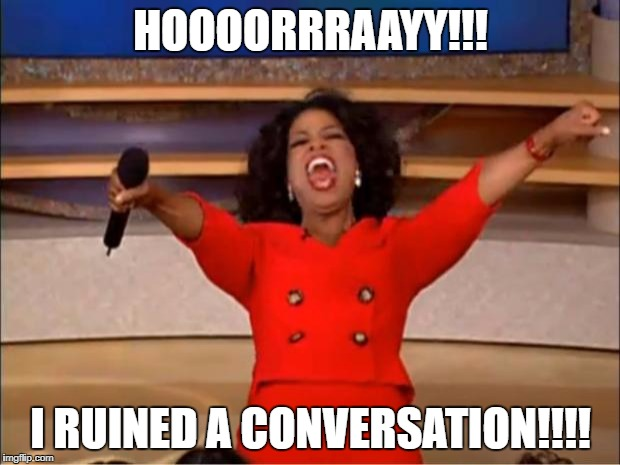 Oprah You Get A Meme | HOOOORRRAAYY!!! I RUINED A CONVERSATION!!!! | image tagged in memes,oprah you get a | made w/ Imgflip meme maker
