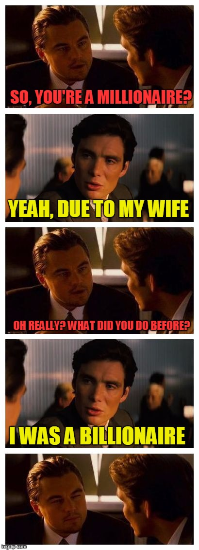 I've never been a millionaire but I know I'd be excellent at it! | SO, YOU'RE A MILLIONAIRE? I WAS A BILLIONAIRE YEAH, DUE TO MY WIFE OH REALLY? WHAT DID YOU DO BEFORE? | image tagged in leonardo inception extended,funny,memes,millionaire,billionaire,women | made w/ Imgflip meme maker