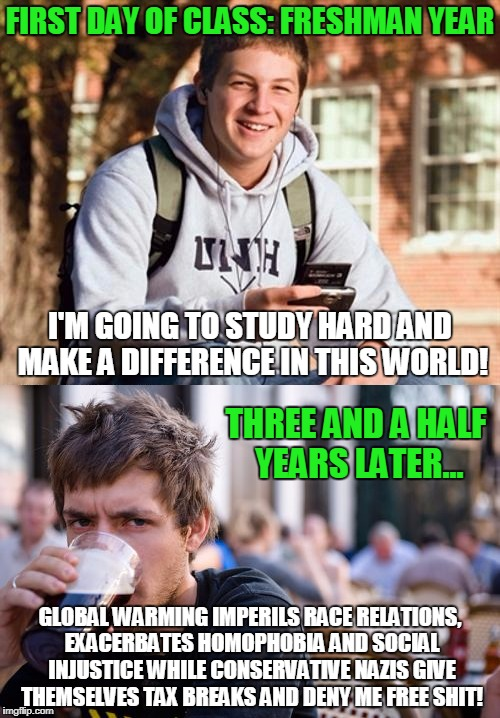 Another Victim Of The College Intellectual Meat Grinder | I'M GOING TO STUDY HARD AND MAKE A DIFFERENCE IN THIS WORLD! GLOBAL WARMING IMPERILS RACE RELATIONS, EXACERBATES HOMOPHOBIA AND SOCIAL INJUS | image tagged in memes,college,lazy college senior,college freshman,liberals | made w/ Imgflip meme maker