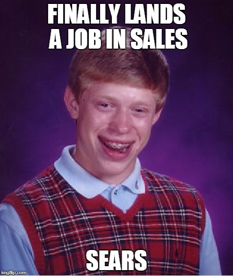 Satisfaction Guaranteed? | FINALLY LANDS A JOB IN SALES SEARS | image tagged in memes,bad luck brian | made w/ Imgflip meme maker