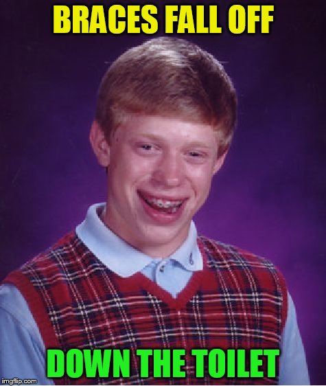 Bad Luck Brian Meme | BRACES FALL OFF DOWN THE TOILET | image tagged in memes,bad luck brian | made w/ Imgflip meme maker