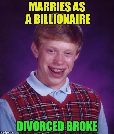 Bad Luck Brian Meme | MARRIES AS A BILLIONAIRE DIVORCED BROKE | image tagged in memes,bad luck brian | made w/ Imgflip meme maker