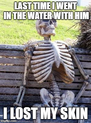 Waiting Skeleton Meme | LAST TIME I WENT IN THE WATER WITH HIM I LOST MY SKIN | image tagged in memes,waiting skeleton | made w/ Imgflip meme maker