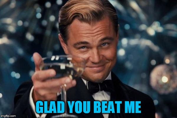 Leonardo Dicaprio Cheers Meme | GLAD YOU BEAT ME | image tagged in memes,leonardo dicaprio cheers | made w/ Imgflip meme maker