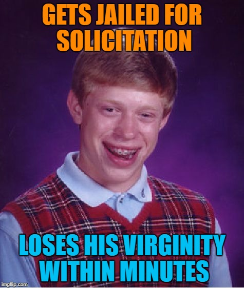 Bad Luck Brian Meme | GETS JAILED FOR SOLICITATION LOSES HIS VIRGINITY WITHIN MINUTES | image tagged in memes,bad luck brian | made w/ Imgflip meme maker