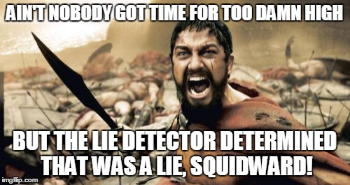 Sparta Leonidas Meme | AIN'T NOBODY GOT TIME FOR TOO DAMN HIGH BUT THE LIE DETECTOR DETERMINED THAT WAS A LIE, SQUIDWARD! | image tagged in memes,sparta leonidas | made w/ Imgflip meme maker