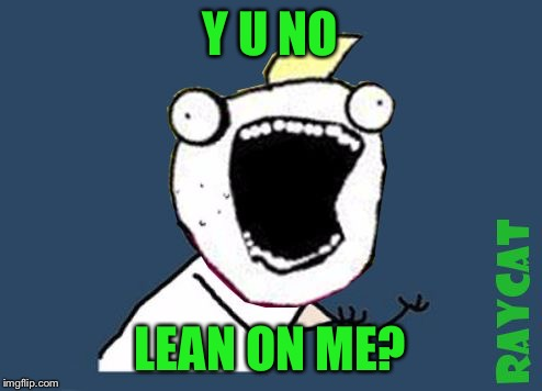 Y U No X All The Y | Y U NO LEAN ON ME? | image tagged in y u no x all the y | made w/ Imgflip meme maker