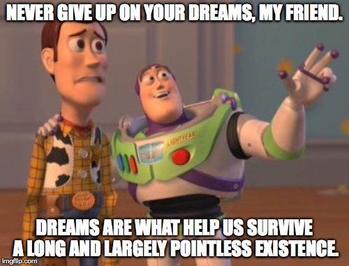 maybe better said by cliff clavin, but oh well | NEVER GIVE UP ON YOUR DREAMS, MY FRIEND. DREAMS ARE WHAT HELP US SURVIVE A LONG AND LARGELY POINTLESS EXISTENCE. | image tagged in memes,x,x everywhere,x x everywhere | made w/ Imgflip meme maker