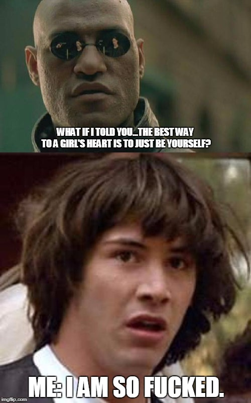 Life advice from Morpheus. | WHAT IF I TOLD YOU...THE BEST WAY TO A GIRL'S HEART IS TO JUST BE YOURSELF? ME: I AM SO F**KED. | image tagged in what if i told you | made w/ Imgflip meme maker