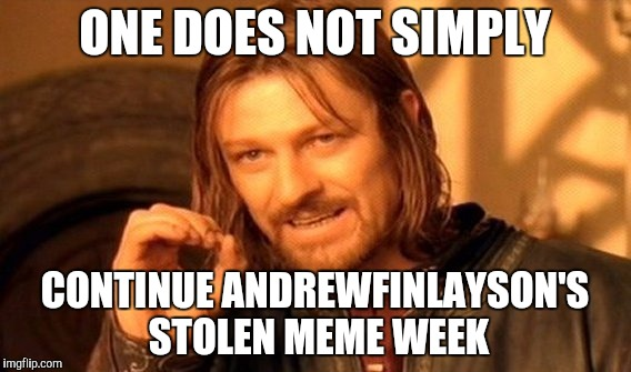 One Does Not Simply Meme | ONE DOES NOT SIMPLY CONTINUE ANDREWFINLAYSON'S STOLEN MEME WEEK | image tagged in memes,one does not simply | made w/ Imgflip meme maker