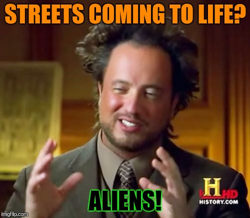 Ancient Aliens Meme | STREETS COMING TO LIFE? ALIENS! | image tagged in memes,ancient aliens | made w/ Imgflip meme maker