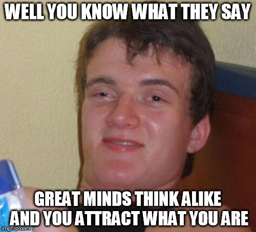 10 Guy Meme | WELL YOU KNOW WHAT THEY SAY GREAT MINDS THINK ALIKE AND YOU ATTRACT WHAT YOU ARE | image tagged in memes,10 guy | made w/ Imgflip meme maker