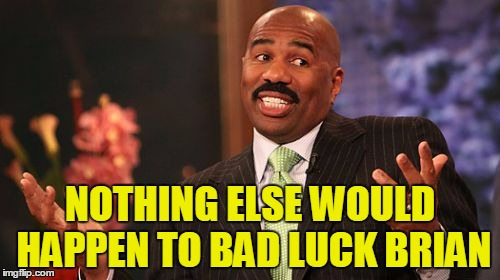 Steve Harvey Meme | NOTHING ELSE WOULD HAPPEN TO BAD LUCK BRIAN | image tagged in memes,steve harvey | made w/ Imgflip meme maker