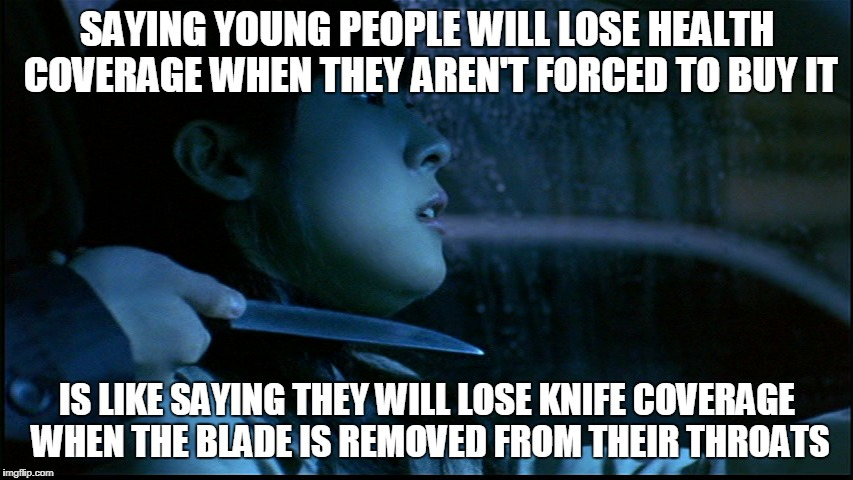 forced coverage | SAYING YOUNG PEOPLE WILL LOSE HEALTH COVERAGE WHEN THEY AREN'T FORCED TO BUY IT IS LIKE SAYING THEY WILL LOSE KNIFE COVERAGE WHEN THE BLADE  | image tagged in obamacare | made w/ Imgflip meme maker