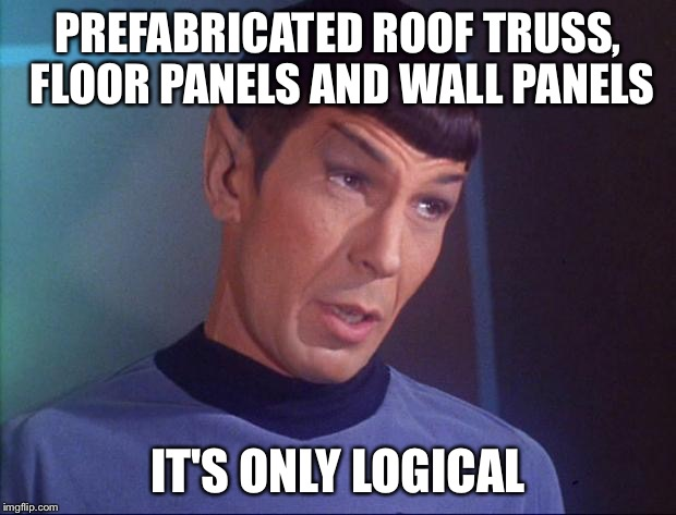 Spock | PREFABRICATED ROOF TRUSS, FLOOR PANELS AND WALL PANELS IT'S ONLY LOGICAL | image tagged in spock | made w/ Imgflip meme maker