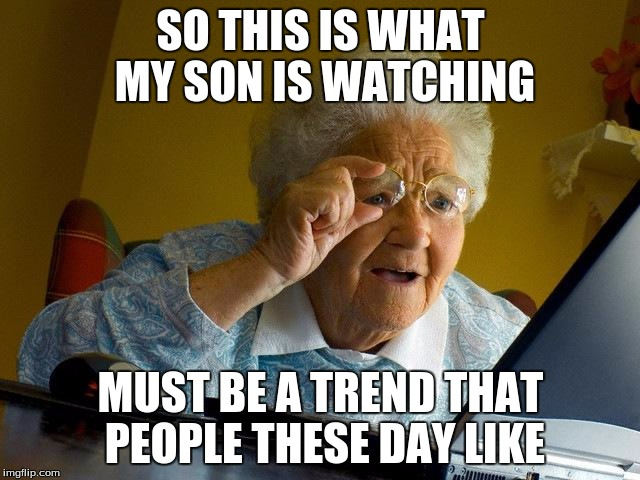 Grandma Finds The Internet Meme | SO THIS IS WHAT MY SON IS WATCHING MUST BE A TREND THAT PEOPLE THESE DAY LIKE | image tagged in memes,grandma finds the internet | made w/ Imgflip meme maker