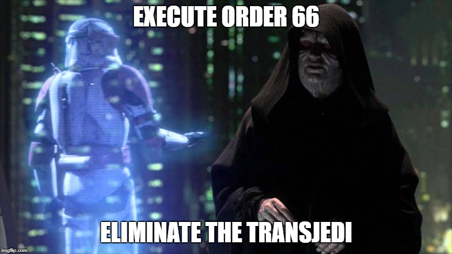 EXECUTE ORDER 66 ELIMINATE THE TRANSJEDI | image tagged in order 66 | made w/ Imgflip meme maker