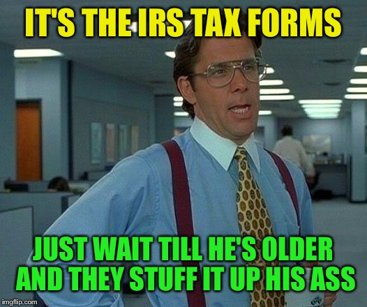 That Would Be Great Meme | IT'S THE IRS TAX FORMS JUST WAIT TILL HE'S OLDER AND THEY STUFF IT UP HIS ASS | image tagged in memes,that would be great | made w/ Imgflip meme maker