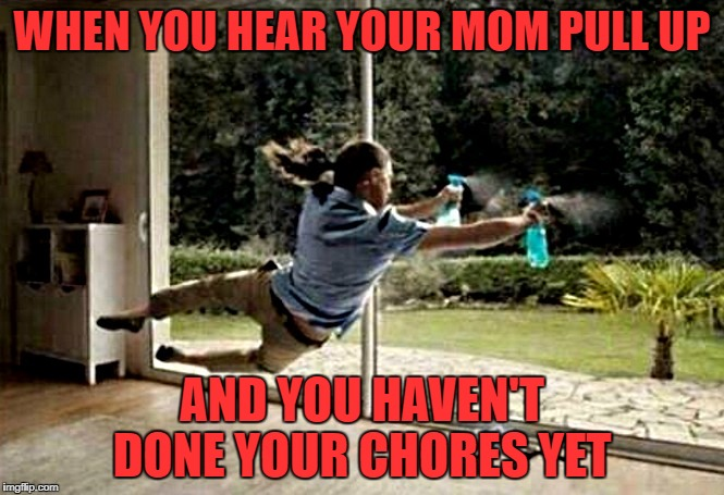 WHEN YOU HEAR YOUR MOM PULL UP AND YOU HAVEN'T DONE YOUR CHORES YET | image tagged in chores | made w/ Imgflip meme maker