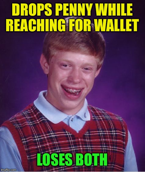 Bad Luck Brian Meme | DROPS PENNY WHILE REACHING FOR WALLET LOSES BOTH | image tagged in memes,bad luck brian | made w/ Imgflip meme maker