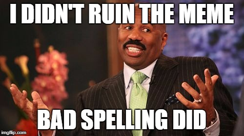 I DIDN'T RUIN THE MEME BAD SPELLING DID | image tagged in memes,steve harvey | made w/ Imgflip meme maker