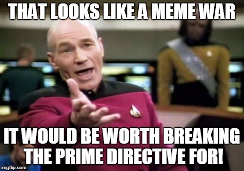 Picard Wtf Meme | THAT LOOKS LIKE A MEME WAR IT WOULD BE WORTH BREAKING THE PRIME DIRECTIVE FOR! | image tagged in memes,picard wtf | made w/ Imgflip meme maker
