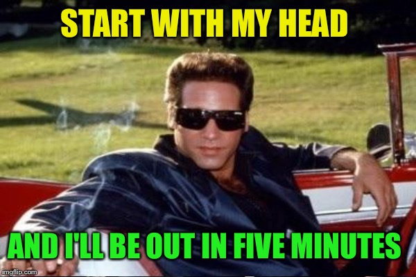 START WITH MY HEAD AND I'LL BE OUT IN FIVE MINUTES | made w/ Imgflip meme maker