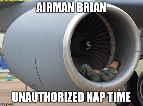 Jet engine nap | AIRMAN BRIAN UNAUTHORIZED NAP TIME | image tagged in jet engine nap | made w/ Imgflip meme maker