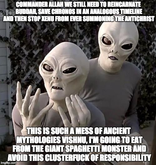 Aliens | COMMANDER ALLAH WE STILL NEED TO REINCARNATE BUDDAH, SAVE CHRONOS IN AN ANALOGOUS TIMELINE AND THEN STOP XENU FROM EVER SUMMONING THE ANTICH | image tagged in aliens | made w/ Imgflip meme maker