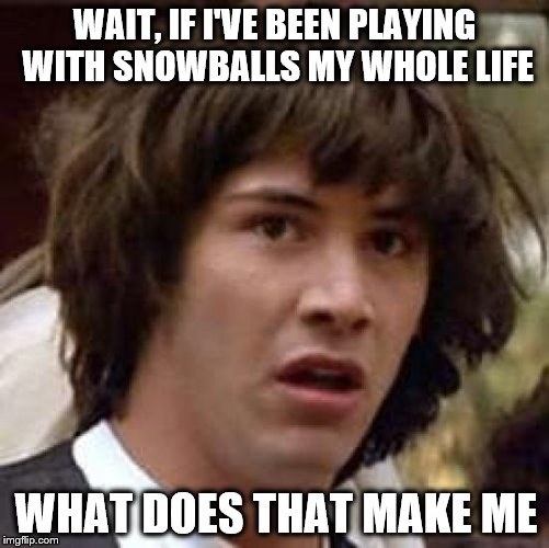 Conspiracy Keanu Meme | WAIT, IF I'VE BEEN PLAYING WITH SNOWBALLS MY WHOLE LIFE WHAT DOES THAT MAKE ME | image tagged in memes,conspiracy keanu | made w/ Imgflip meme maker
