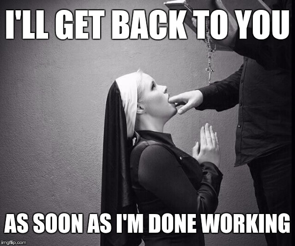 I'LL GET BACK TO YOU AS SOON AS I'M DONE WORKING | made w/ Imgflip meme maker