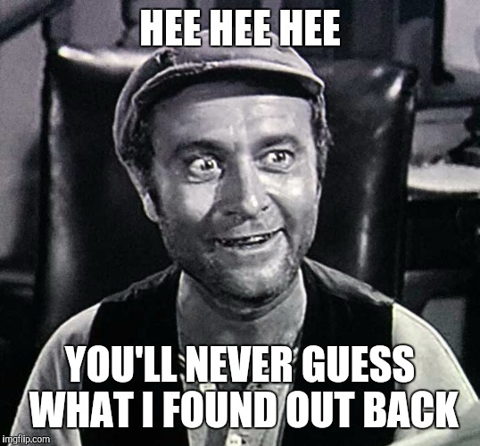 HEE HEE HEE YOU'LL NEVER GUESS WHAT I FOUND OUT BACK | made w/ Imgflip meme maker