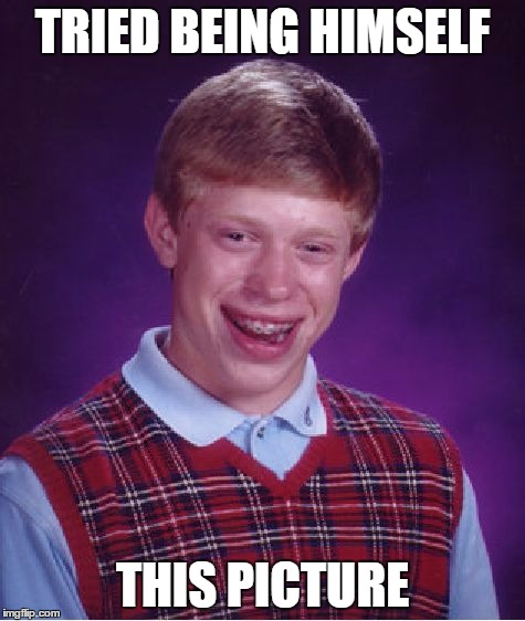Bad Luck Brian Meme | TRIED BEING HIMSELF THIS PICTURE | image tagged in memes,bad luck brian | made w/ Imgflip meme maker