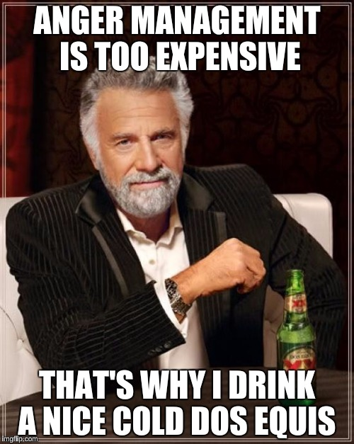 The Most Interesting Man In The World Meme | ANGER MANAGEMENT IS TOO EXPENSIVE THAT'S WHY I DRINK A NICE COLD DOS EQUIS | image tagged in memes,the most interesting man in the world | made w/ Imgflip meme maker
