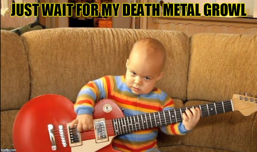 JUST WAIT FOR MY DEATH METAL GROWL | made w/ Imgflip meme maker