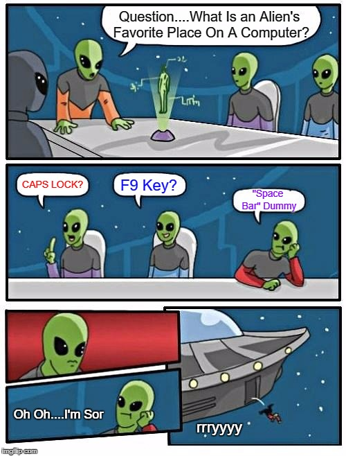 "Alien Keyboard Warrior Gone Missing: Last Seen Enter-ing the Upper Atmosphere | Question....What Is an Alien's Favorite Place On A Computer? CAPS LOCK? F9 Key? ""Space Bar"" Dummy Oh Oh....I'm Sor rrryyyy 