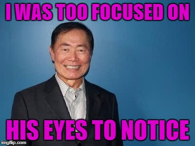 sulu | I WAS TOO FOCUSED ON HIS EYES TO NOTICE | image tagged in sulu | made w/ Imgflip meme maker