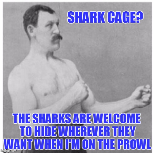 chum? no thanks, I'll find 'em myself (Shark Week - a Raydog event) | SHARK CAGE? THE SHARKS ARE WELCOME TO HIDE WHEREVER THEY WANT WHEN I'M ON THE PROWL | image tagged in memes,overly manly man,shark week | made w/ Imgflip meme maker