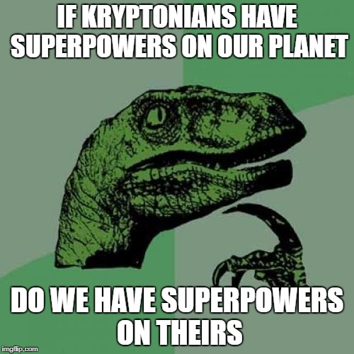 Superman memes | IF KRYPTONIANS HAVE SUPERPOWERS ON OUR PLANET DO WE HAVE SUPERPOWERS ON THEIRS | image tagged in memes,philosoraptor,superman | made w/ Imgflip meme maker