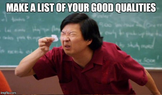 MAKE A LIST OF YOUR GOOD QUALITIES | made w/ Imgflip meme maker