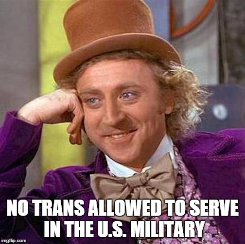 Creepy Condescending Wonka Meme | NO TRANS ALLOWED TO SERVE IN THE U.S. MILITARY | image tagged in memes,creepy condescending wonka | made w/ Imgflip meme maker