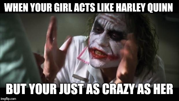 And everybody loses their minds Meme | WHEN YOUR GIRL ACTS LIKE HARLEY QUINN BUT YOUR JUST AS CRAZY AS HER | image tagged in memes,and everybody loses their minds | made w/ Imgflip meme maker