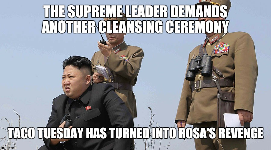 North Korea  | THE SUPREME LEADER DEMANDS ANOTHER CLEANSING CEREMONY TACO TUESDAY HAS TURNED INTO ROSA'S REVENGE | image tagged in north korea | made w/ Imgflip meme maker