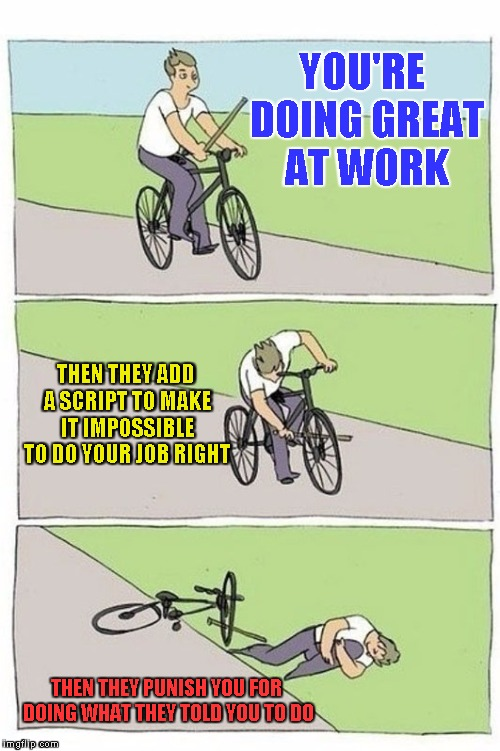 YOU'RE DOING GREAT AT WORK THEN THEY PUNISH YOU FOR DOING WHAT THEY TOLD YOU TO DO THEN THEY ADD A SCRIPT TO MAKE IT IMPOSSIBLE TO DO YOUR J | image tagged in bike crash | made w/ Imgflip meme maker