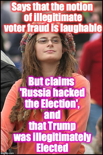 Soooo, which is it? | Says that the notion of illegitimate voter fraud is laughable But claims 'Russia hacked the Election', and that Trump was illegitimately Ele | image tagged in hippie girl big | made w/ Imgflip meme maker